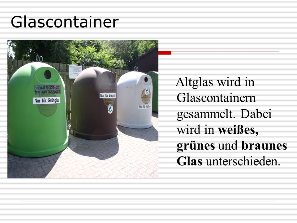 Glascontainer Altglas wird in Glascontainern gesammelt. Dabei wird in weißes, grünes und braunes Glas unterschieden.