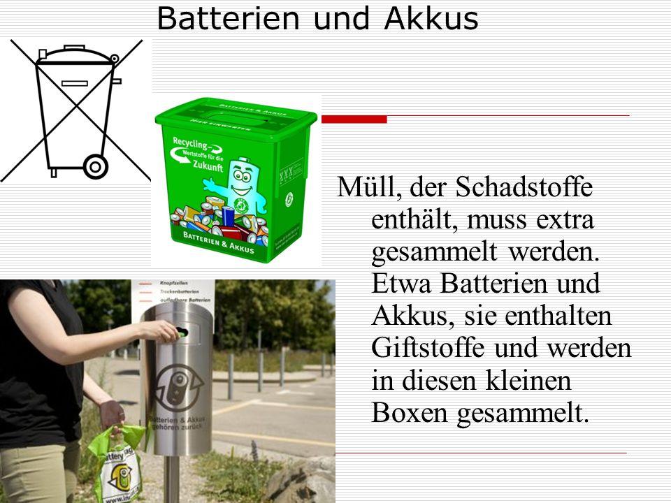 Batterien und Akkus Müll, der Schadstoffe enthält, muss extra gesammelt werden. Etwa Batterien und Akkus, sie enthalten Giftstoffe und werden in diese