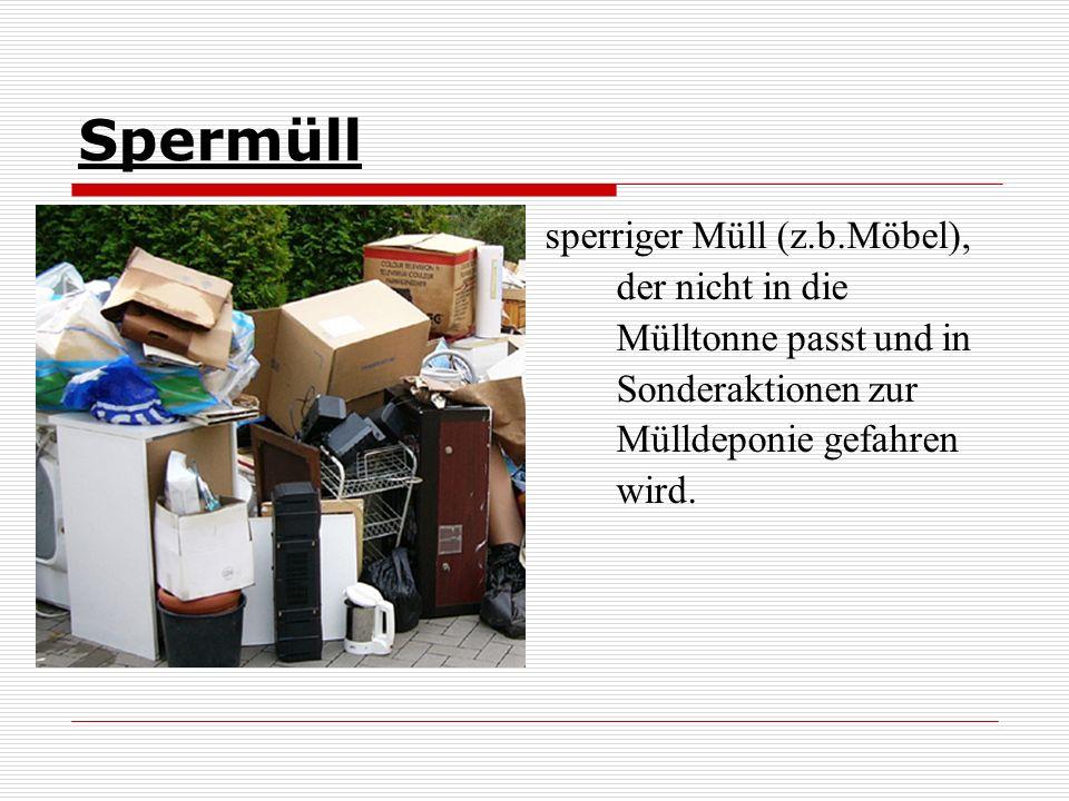 Spermüll sperriger Müll (z.b.Möbel), der nicht in die Mülltonne passt und in Sonderaktionen zur Mülldeponie gefahren wird.