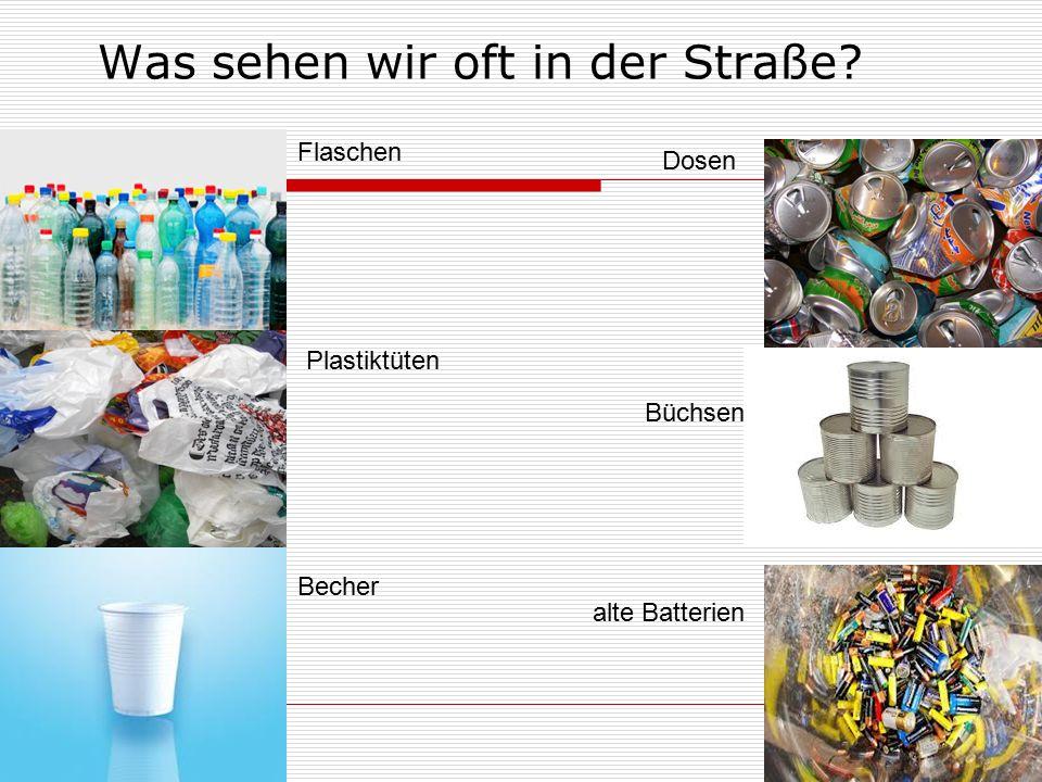 Was sehen wir oft in der Straße? Flaschen Plastiktüten Becher Dosen Büchsen alte Batterien