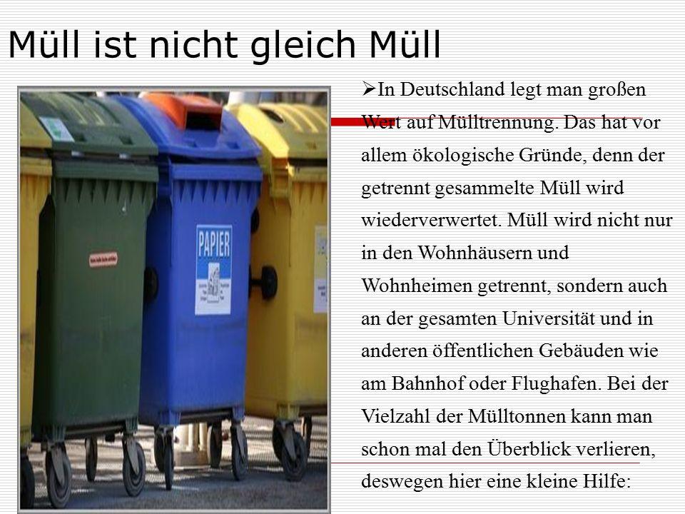 Müll ist nicht gleich Müll  In Deutschland legt man großen Wert auf Mülltrennung. Das hat vor allem ökologische Gründe, denn der getrennt gesammelte