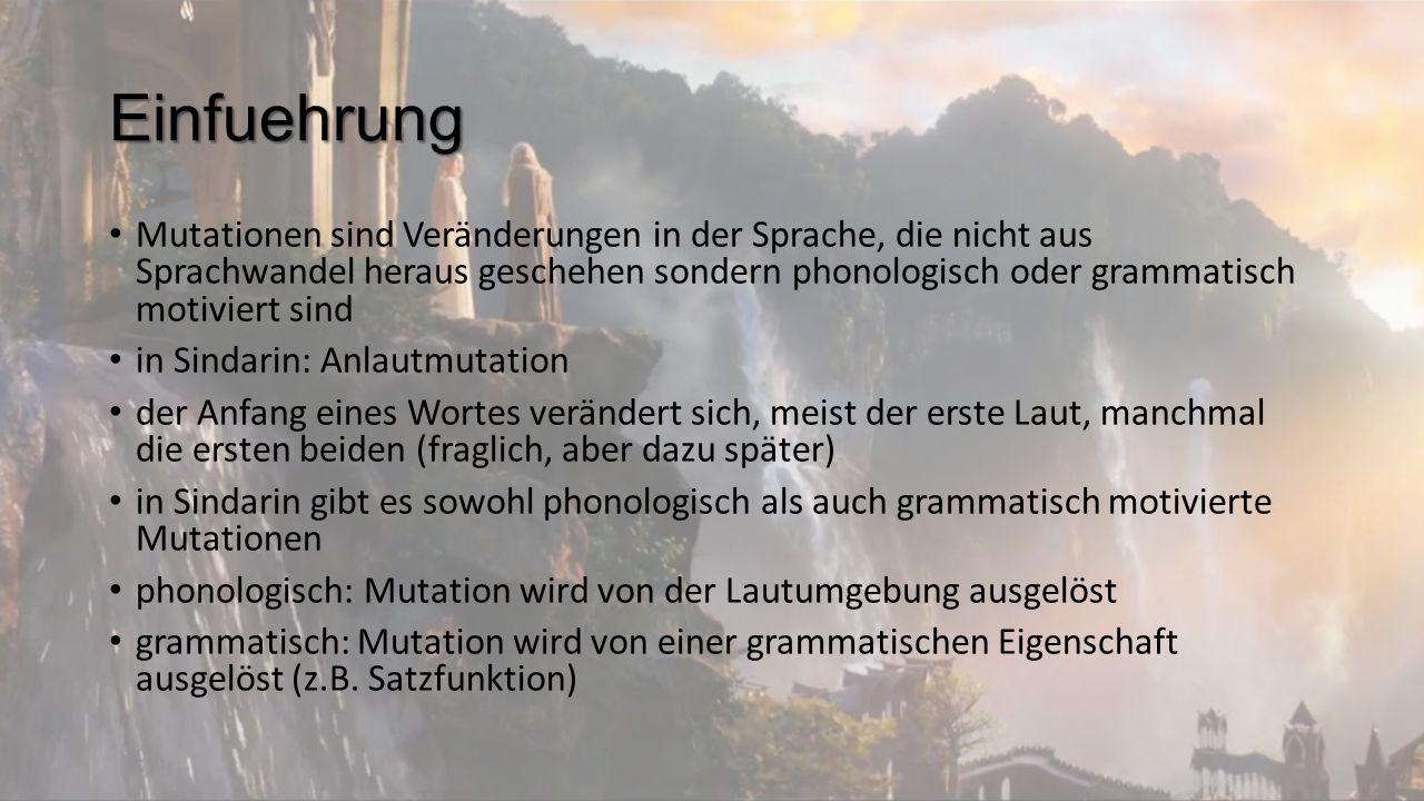 Einfuehrung Mutationen sind Veränderungen in der Sprache, die nicht aus Sprachwandel heraus geschehen sondern phonologisch oder grammatisch motiviert sind in Sindarin: Anlautmutation der Anfang eines Wortes verändert sich, meist der erste Laut, manchmal die ersten beiden (fraglich, aber dazu später) in Sindarin gibt es sowohl phonologisch als auch grammatisch motivierte Mutationen phonologisch: Mutation wird von der Lautumgebung ausgelöst grammatisch: Mutation wird von einer grammatischen Eigenschaft ausgelöst (z.B.