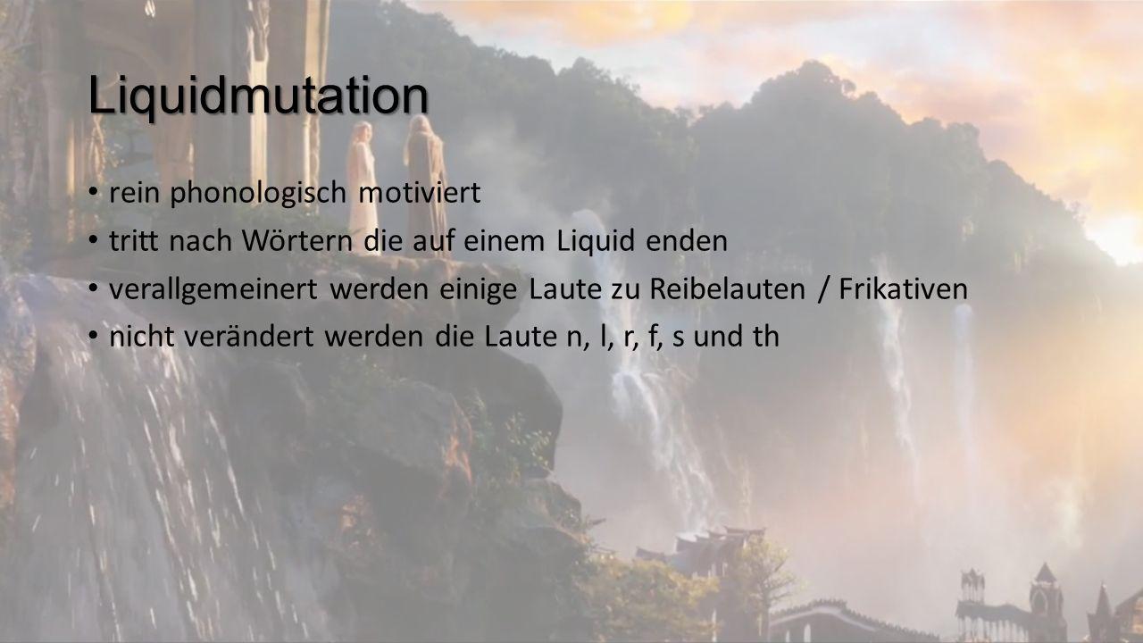 Liquidmutation rein phonologisch motiviert tritt nach Wörtern die auf einem Liquid enden verallgemeinert werden einige Laute zu Reibelauten / Frikativen nicht verändert werden die Laute n, l, r, f, s und th