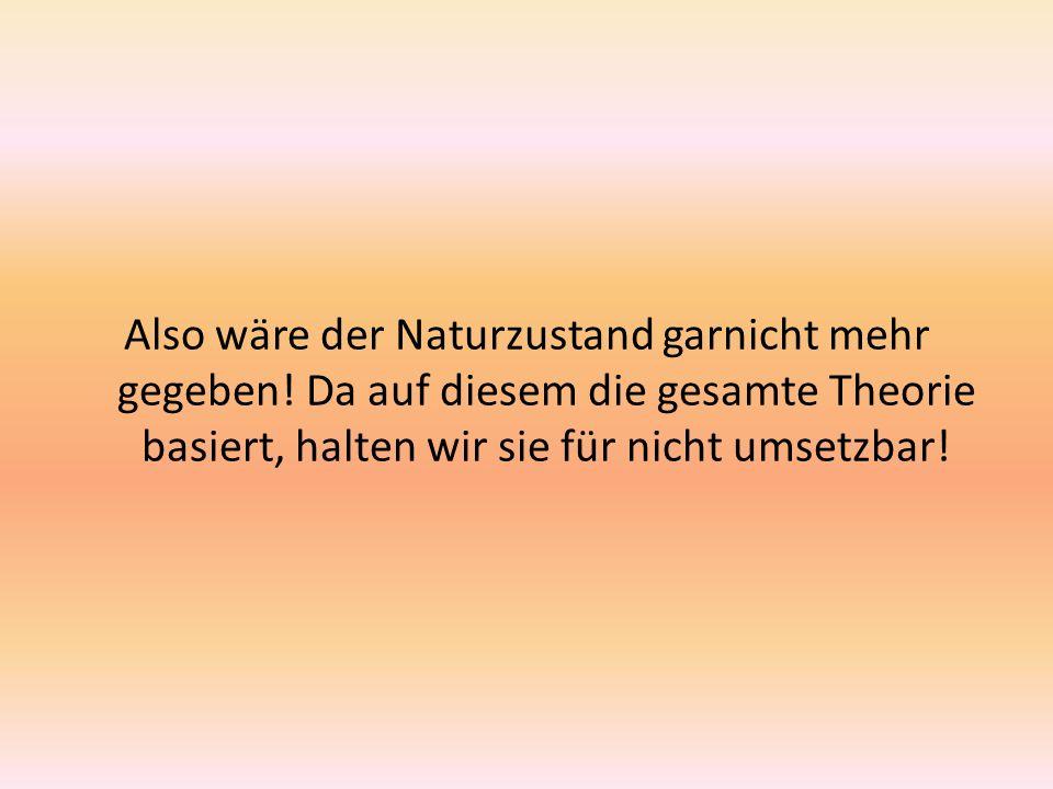 Also wäre der Naturzustand garnicht mehr gegeben! Da auf diesem die gesamte Theorie basiert, halten wir sie für nicht umsetzbar!