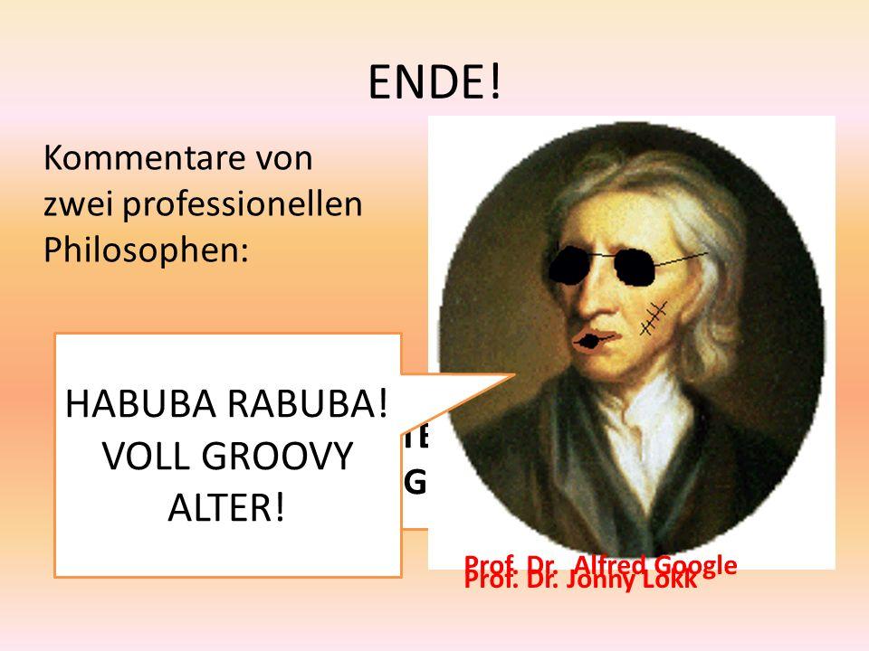 ENDE! BOAH ALTER! WAR DAS GEIL! HABUBA RABUBA! VOLL GROOVY ALTER! Kommentare von zwei professionellen Philosophen: Prof. Dr. Alfred Google Prof. Dr. J