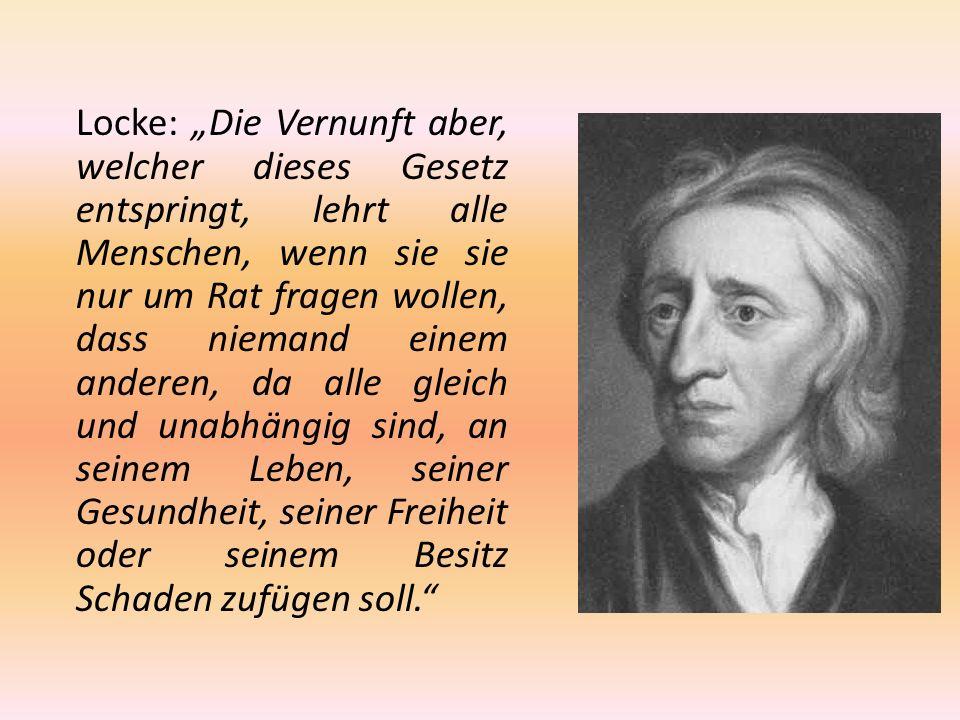 """Locke: """"Die Vernunft aber, welcher dieses Gesetz entspringt, lehrt alle Menschen, wenn sie sie nur um Rat fragen wollen, dass niemand einem anderen, da alle gleich und unabhängig sind, an seinem Leben, seiner Gesundheit, seiner Freiheit oder seinem Besitz Schaden zufügen soll."""