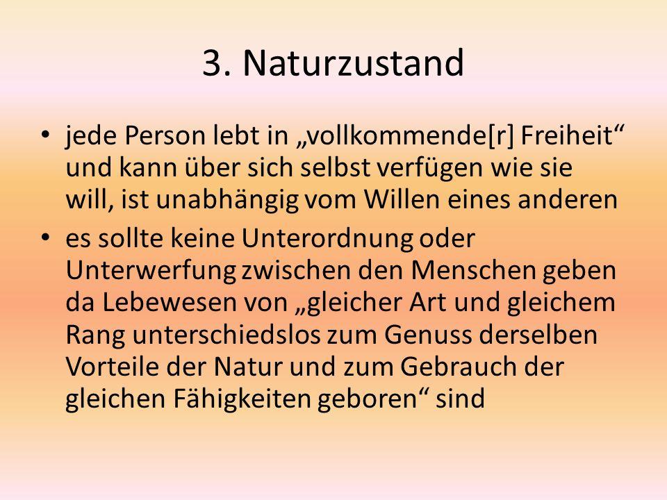 """3. Naturzustand jede Person lebt in """"vollkommende[r] Freiheit"""" und kann über sich selbst verfügen wie sie will, ist unabhängig vom Willen eines andere"""