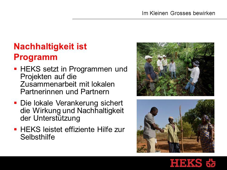 Im Kleinen Grosses bewirken Nachhaltigkeit ist Programm  HEKS setzt in Programmen und Projekten auf die Zusammenarbeit mit lokalen Partnerinnen und Partnern  Die lokale Verankerung sichert die Wirkung und Nachhaltigkeit der Unterstützung  HEKS leistet effiziente Hilfe zur Selbsthilfe