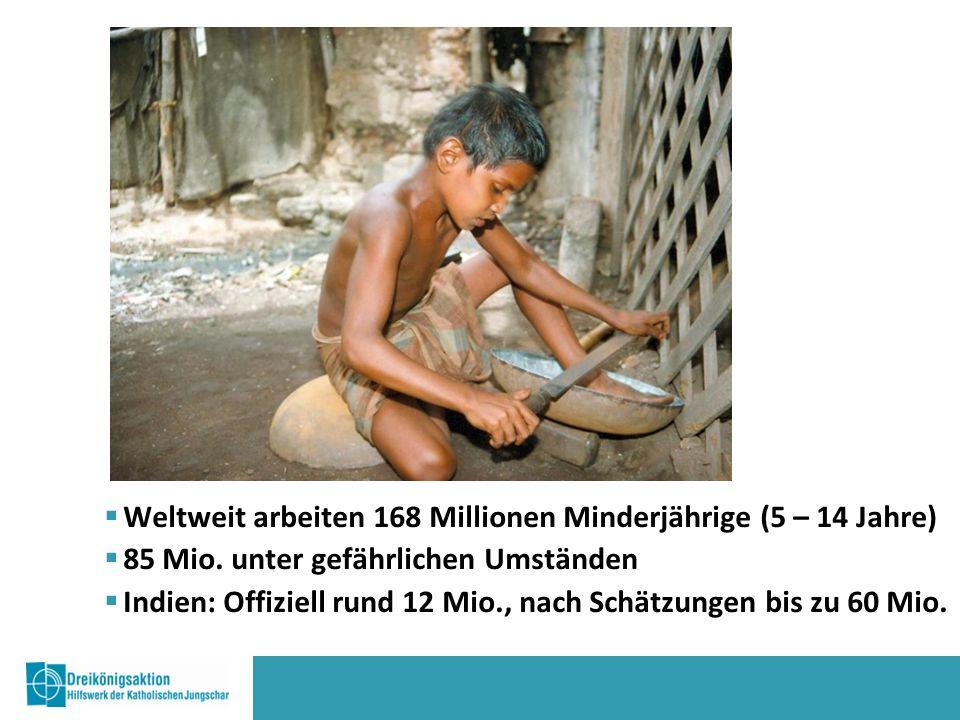  Weltweit arbeiten 168 Millionen Minderjährige (5 – 14 Jahre)  85 Mio.