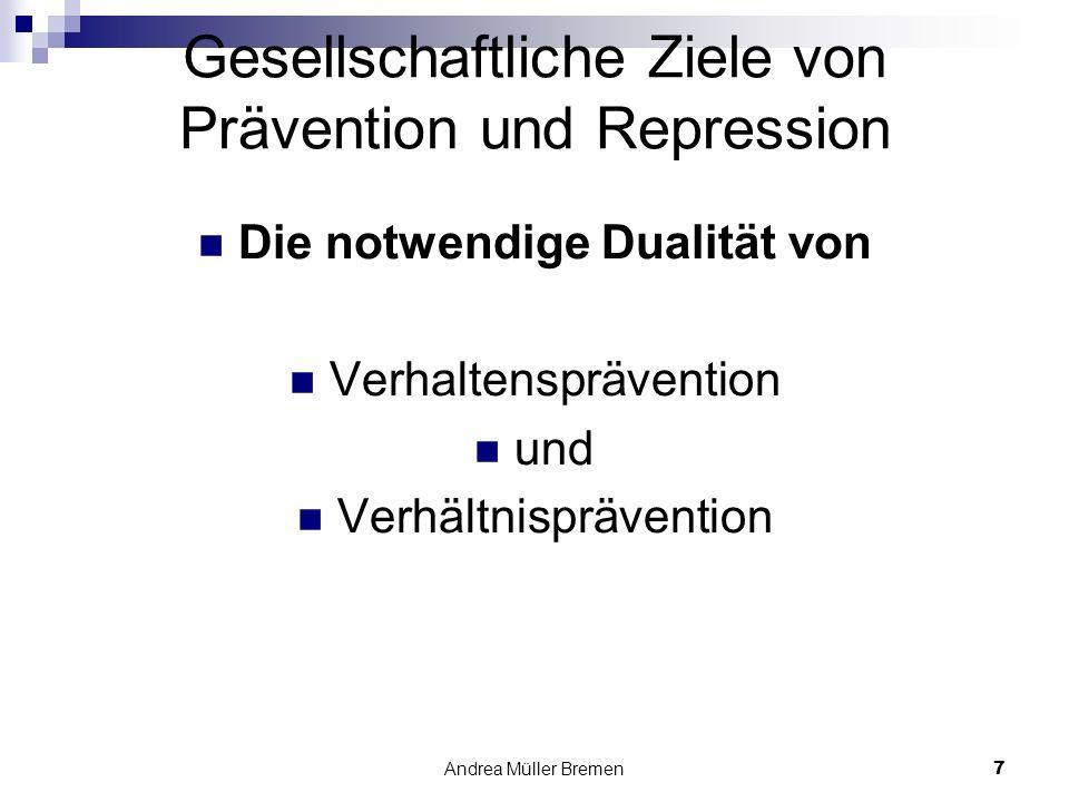 Andrea Müller Bremen7 Gesellschaftliche Ziele von Prävention und Repression Die notwendige Dualität von Verhaltensprävention und Verhältnisprävention