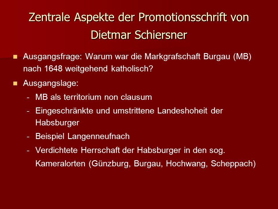 Zentrale Aspekte der Promotionsschrift von Dietmar Schiersner Ausgangsfrage: Warum war die Markgrafschaft Burgau (MB) nach 1648 weitgehend katholisch?