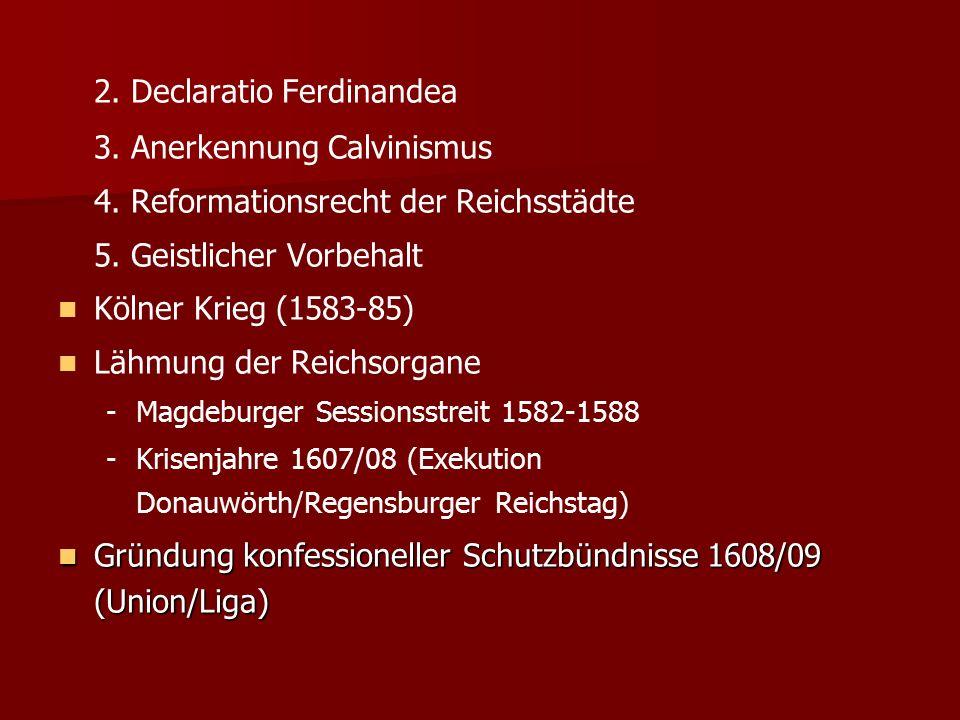 2. Declaratio Ferdinandea 3. Anerkennung Calvinismus 4. Reformationsrecht der Reichsstädte 5. Geistlicher Vorbehalt Kölner Krieg (1583-85) Lähmung der
