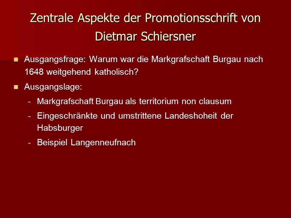 Zentrale Aspekte der Promotionsschrift von Dietmar Schiersner Ausgangsfrage: Warum war die Markgrafschaft Burgau nach 1648 weitgehend katholisch? Ausg