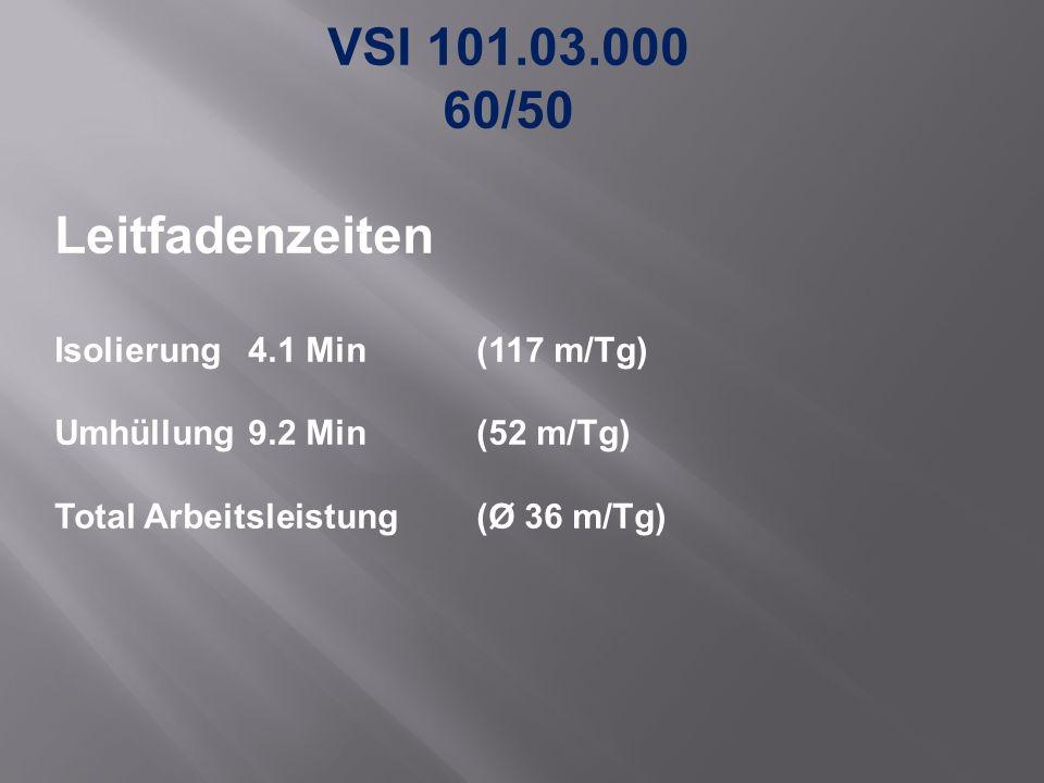 VSI 101.03.000 60/50 Leitfadenzeiten Isolierung 4.1 Min (117 m/Tg) Umhüllung9.2 Min (52 m/Tg) Total Arbeitsleistung (Ø 36 m/Tg)