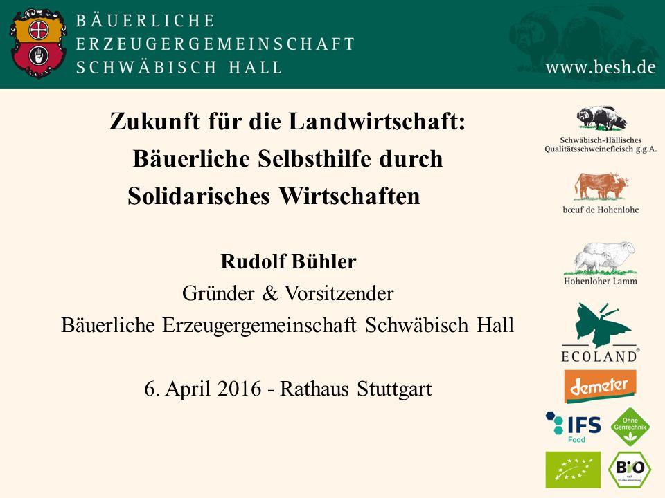 Zukunft für die Landwirtschaft: Bäuerliche Selbsthilfe durch Solidarisches Wirtschaften Rudolf Bühler Gründer & Vorsitzender Bäuerliche Erzeugergemeinschaft Schwäbisch Hall 6.