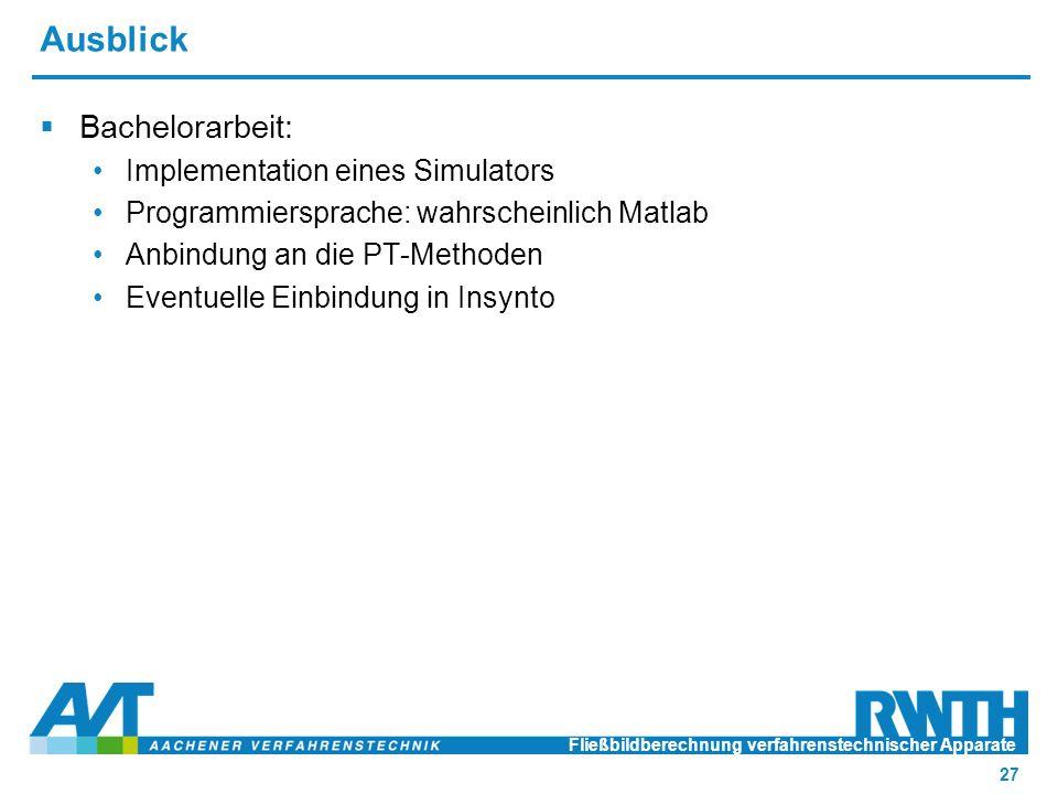 Ausblick  Bachelorarbeit: Implementation eines Simulators Programmiersprache: wahrscheinlich Matlab Anbindung an die PT-Methoden Eventuelle Einbindung in Insynto Fließbildberechnung verfahrenstechnischer Apparate 27
