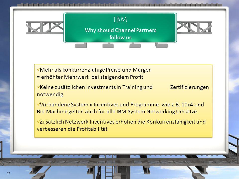 Why should Channel Partners follow us IBM Mehr als konkurrenzfähige Preise und Margen = erhöhter Mehrwert bei steigendem Profit Keine zusätzlichen Investments in Training und Zertifizierungen notwendig Vorhandene System x Incentives und Programme wie z.B.