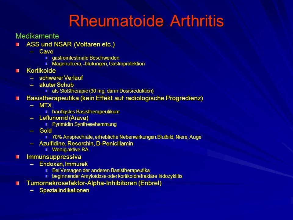 Rheumatoide Arthritis Medikamente ASS und NSAR (Voltaren etc.) –Cave gastrointestinale Beschwerden Magenulcera, -blutungen, Gastroprotektion Kortikoide –schwerer Verlauf –akuter Schub als Stoßtherapie (30 mg, dann Dosisreduktion) Basistherapeutika (kein Effekt auf radiologische Progredienz) –MTX häufigstes Basistherapeutikum –Leflunomid (Arava) Pyrimidin-Synthesehemmung –Gold 70% Ansprechrate, erhebliche Nebenwirkungen:Blutbild, Niere, Auge –Azulfidine, Resorchin, D-Penicillamin Wenig aktive RA Immunsuppressiva –Endoxan, Immurek Bei Versagen der anderen Basistherapeutika beginnender Amyloidose oder kortikoidrefraktäre Iridozyklitis Tumornekrosefaktor-Alpha-Inhibitoren (Enbrel) –Spezialindikationen