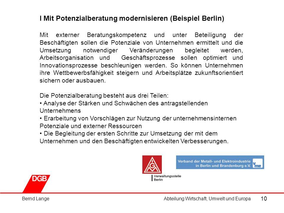 10 I Mit Potenzialberatung modernisieren (Beispiel Berlin) Mit externer Beratungskompetenz und unter Beteiligung der Beschäftigten sollen die Potenziale von Unternehmen ermittelt und die Umsetzung notwendiger Veränderungen begleitet werden, Arbeitsorganisation und Geschäftsprozesse sollen optimiert und Innovationsprozesse beschleunigen werden.