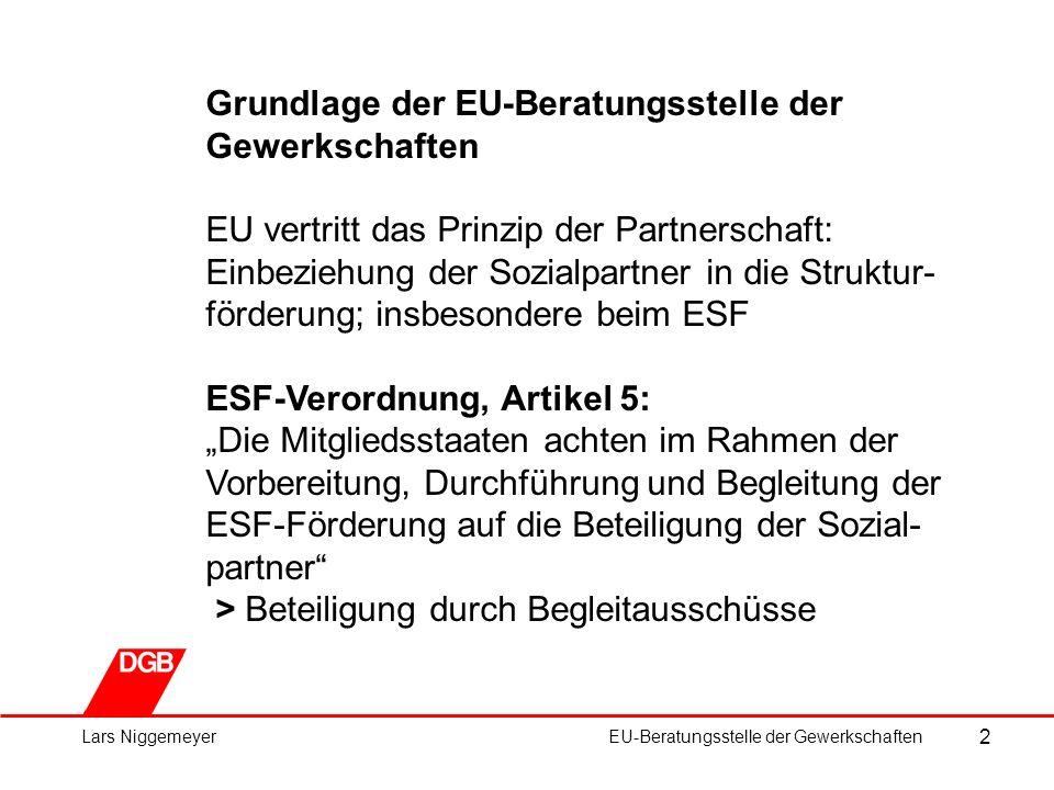 """2 Lars NiggemeyerEU-Beratungsstelle der Gewerkschaften Grundlage der EU-Beratungsstelle der Gewerkschaften EU vertritt das Prinzip der Partnerschaft: Einbeziehung der Sozialpartner in die Struktur- förderung; insbesondere beim ESF ESF-Verordnung, Artikel 5: """"Die Mitgliedsstaaten achten im Rahmen der Vorbereitung, Durchführung und Begleitung der ESF-Förderung auf die Beteiligung der Sozial- partner > Beteiligung durch Begleitausschüsse"""