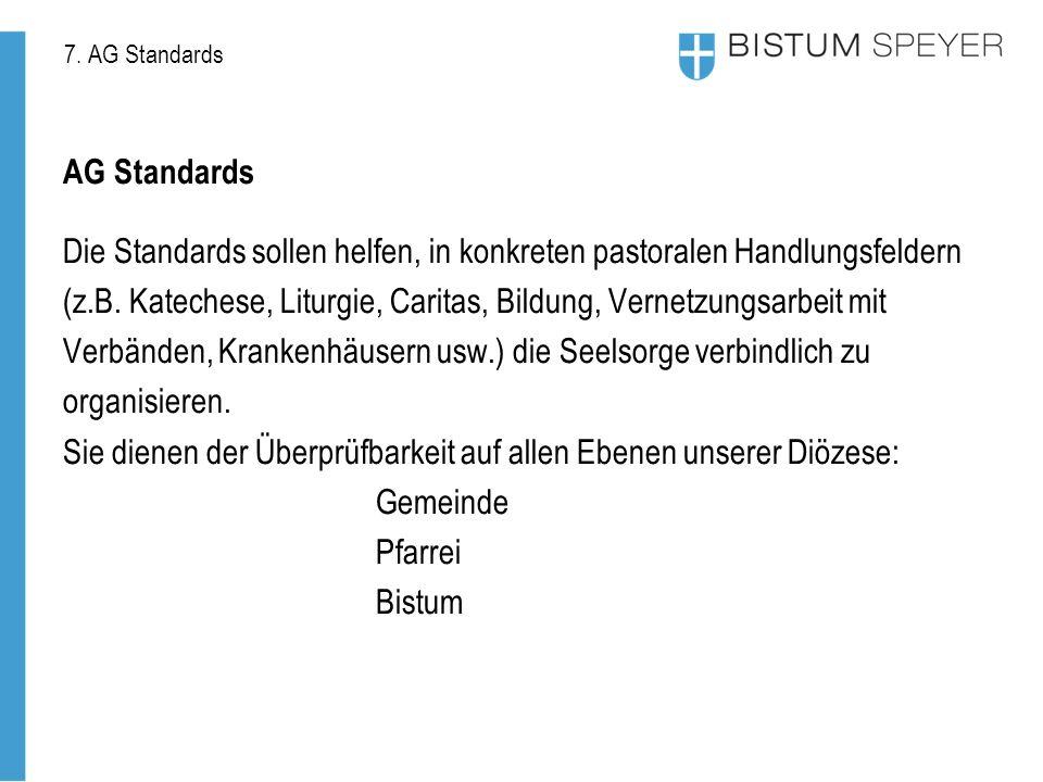 7. AG Standards AG Standards Die Standards sollen helfen, in konkreten pastoralen Handlungsfeldern (z.B. Katechese, Liturgie, Caritas, Bildung, Vernet