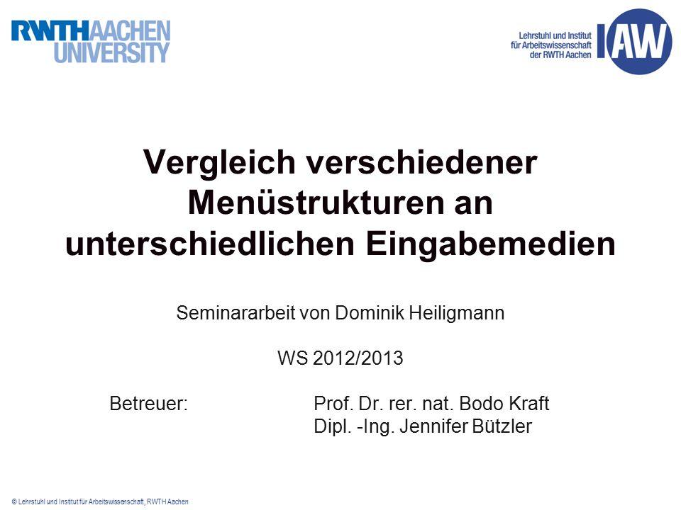 © Lehrstuhl und Institut für Arbeitswissenschaft, RWTH Aachen Vergleich verschiedener Menüstrukturen an unterschiedlichen Eingabemedien Seminararbeit von Dominik Heiligmann WS 2012/2013 Betreuer:Prof.