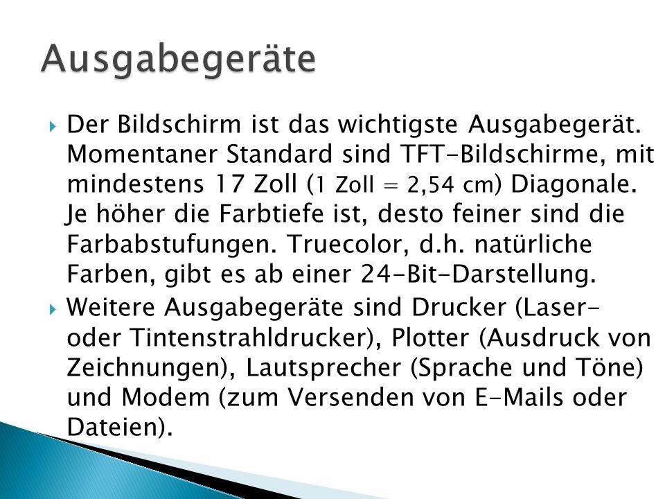  Der Bildschirm ist das wichtigste Ausgabegerät. Momentaner Standard sind TFT-Bildschirme, mit mindestens 17 Zoll ( 1 Zoll = 2,54 cm ) Diagonale. Je