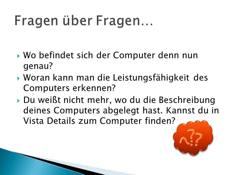  Wo befindet sich der Computer denn nun genau?  Woran kann man die Leistungsfähigkeit des Computers erkennen?  Du weißt nicht mehr, wo du die Besch