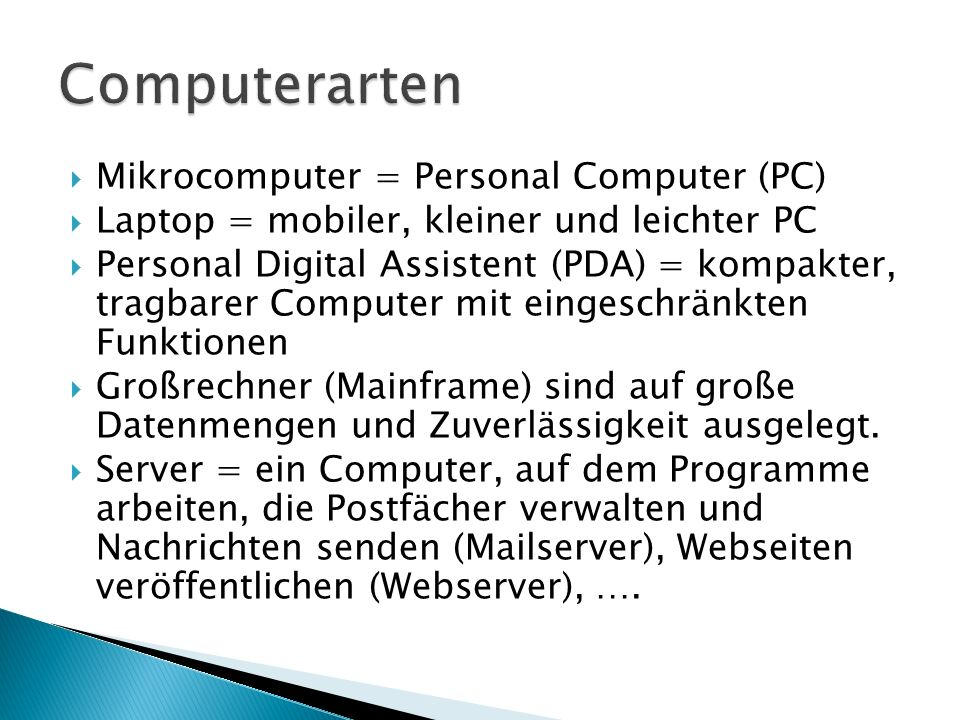 Mikrocomputer = Personal Computer (PC)  Laptop = mobiler, kleiner und leichter PC  Personal Digital Assistent (PDA) = kompakter, tragbarer Compute