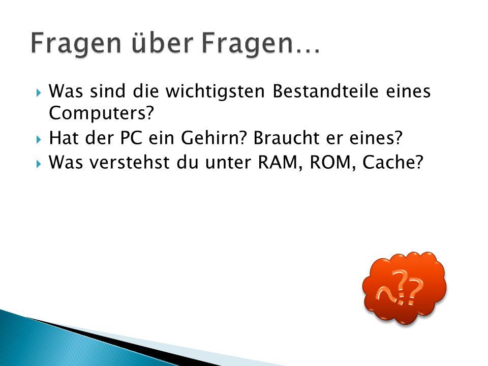  Was sind die wichtigsten Bestandteile eines Computers?  Hat der PC ein Gehirn? Braucht er eines?  Was verstehst du unter RAM, ROM, Cache?