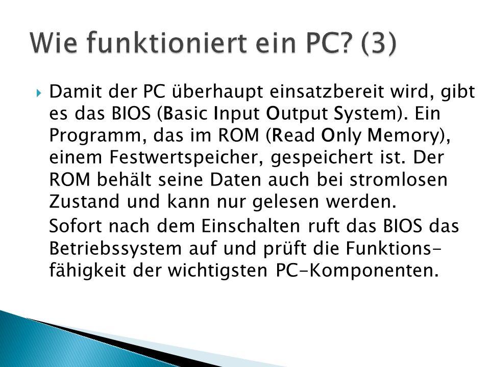  Damit der PC überhaupt einsatzbereit wird, gibt es das BIOS (Basic Input Output System). Ein Programm, das im ROM (Read Only Memory), einem Festwert