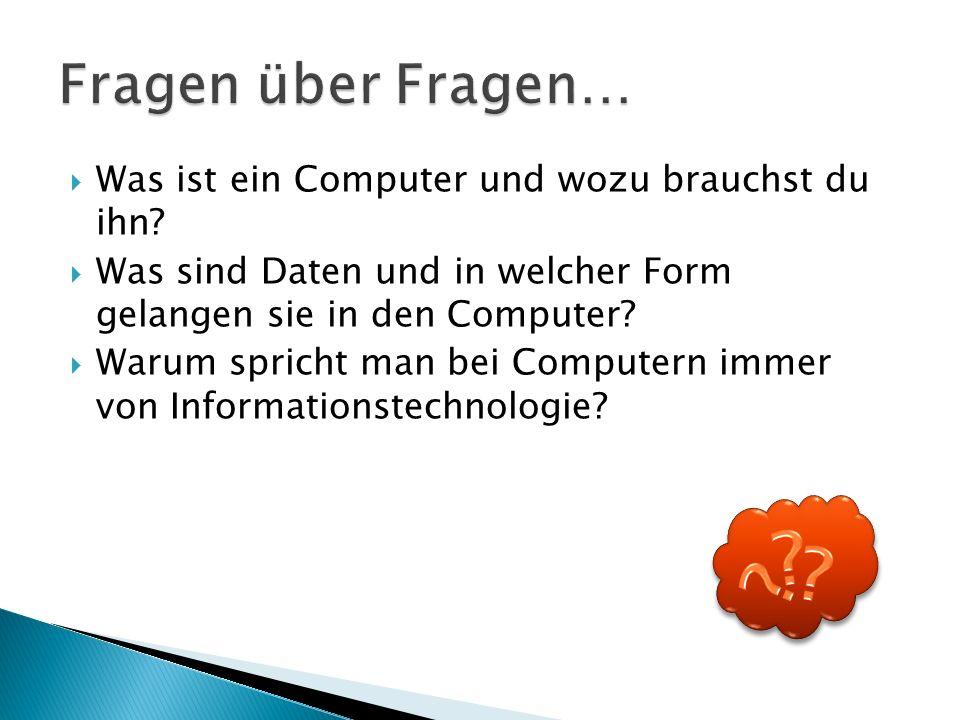  Was ist ein Computer und wozu brauchst du ihn?  Was sind Daten und in welcher Form gelangen sie in den Computer?  Warum spricht man bei Computern