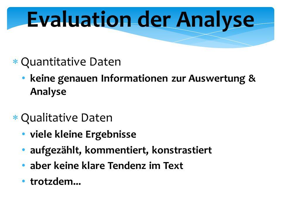 Evaluation der Analyse  Quantitative Daten keine genauen Informationen zur Auswertung & Analyse  Qualitative Daten viele kleine Ergebnisse aufgezählt, kommentiert, konstrastiert aber keine klare Tendenz im Text trotzdem...