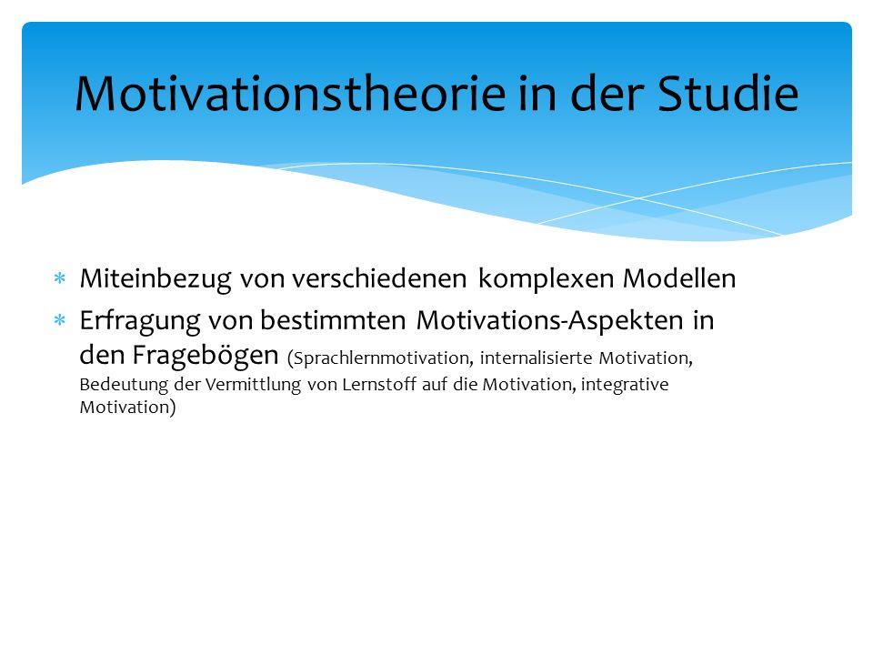  Miteinbezug von verschiedenen komplexen Modellen  Erfragung von bestimmten Motivations-Aspekten in den Fragebögen (Sprachlernmotivation, internalisierte Motivation, Bedeutung der Vermittlung von Lernstoff auf die Motivation, integrative Motivation) Motivationstheorie in der Studie