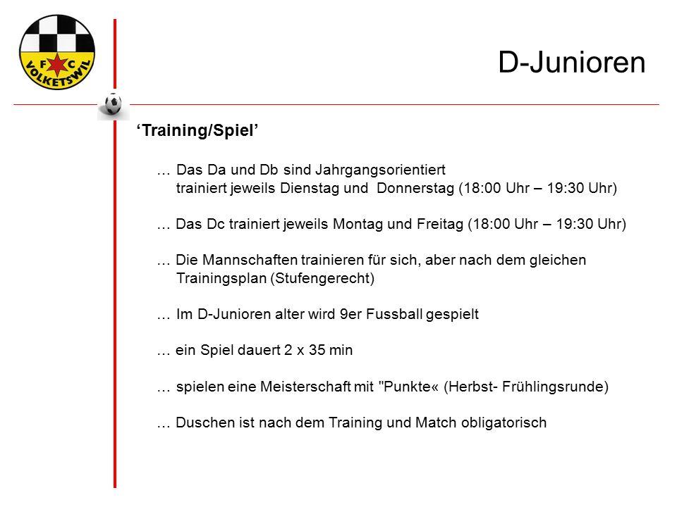 'Training/Spiel' …Das Da und Db sind Jahrgangsorientiert trainiert jeweils Dienstag und Donnerstag (18:00 Uhr – 19:30 Uhr) … Das Dc trainiert jeweils Montag und Freitag (18:00 Uhr – 19:30 Uhr) … Die Mannschaften trainieren für sich, aber nach dem gleichen Trainingsplan (Stufengerecht) …Im D-Junioren alter wird 9er Fussball gespielt … ein Spiel dauert 2 x 35 min …spielen eine Meisterschaft mit Punkte« (Herbst- Frühlingsrunde) … Duschen ist nach dem Training und Match obligatorisch D-Junioren