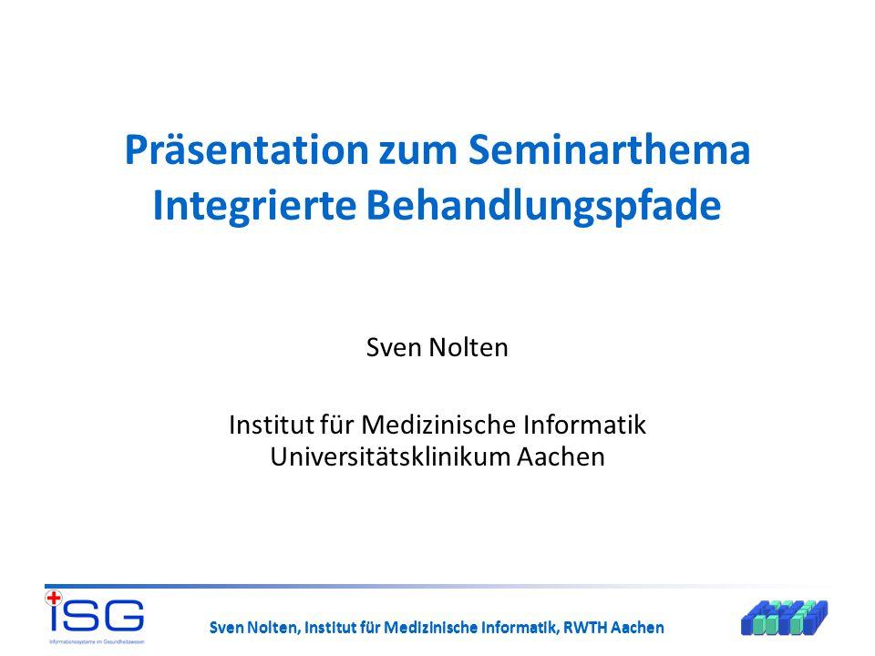 Sven Nolten, Institut für Medizinische Informatik, RWTH Aachen Präsentation zum Seminarthema Integrierte Behandlungspfade Sven Nolten Institut für Med