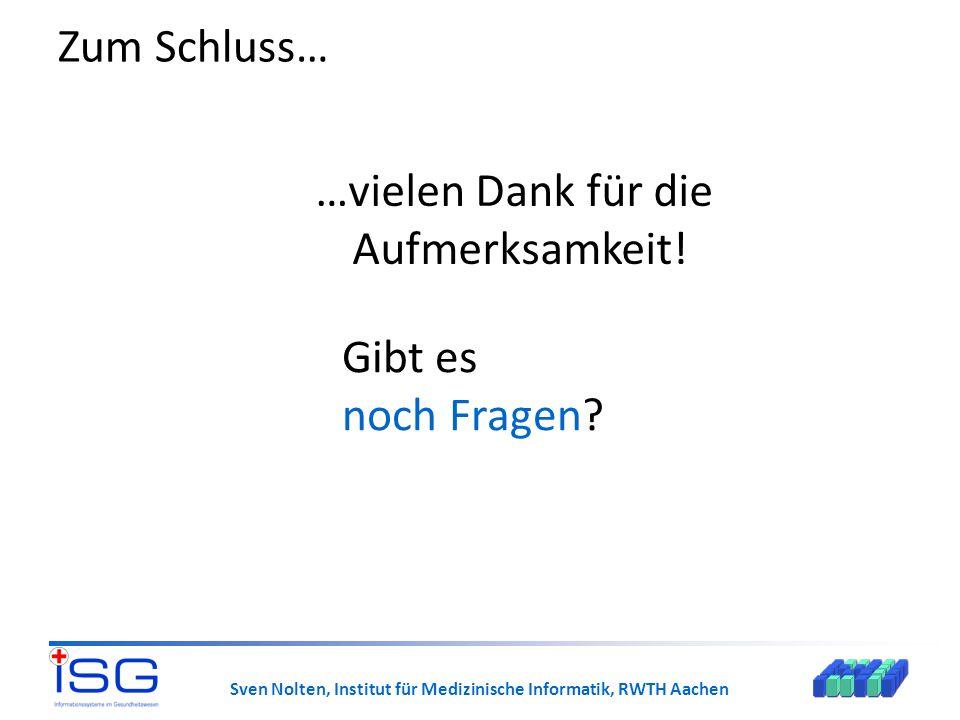Sven Nolten, Institut für Medizinische Informatik, RWTH Aachen Zum Schluss… …vielen Dank für die Aufmerksamkeit! Gibt es noch Fragen?
