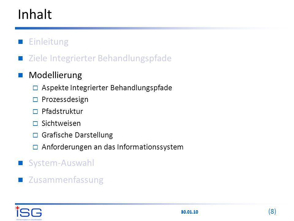 30.01.10 (8) Inhalt Einleitung Ziele Integrierter Behandlungspfade Modellierung  Aspekte Integrierter Behandlungspfade  Prozessdesign  Pfadstruktur  Sichtweisen  Grafische Darstellung  Anforderungen an das Informationssystem System-Auswahl Zusammenfassung