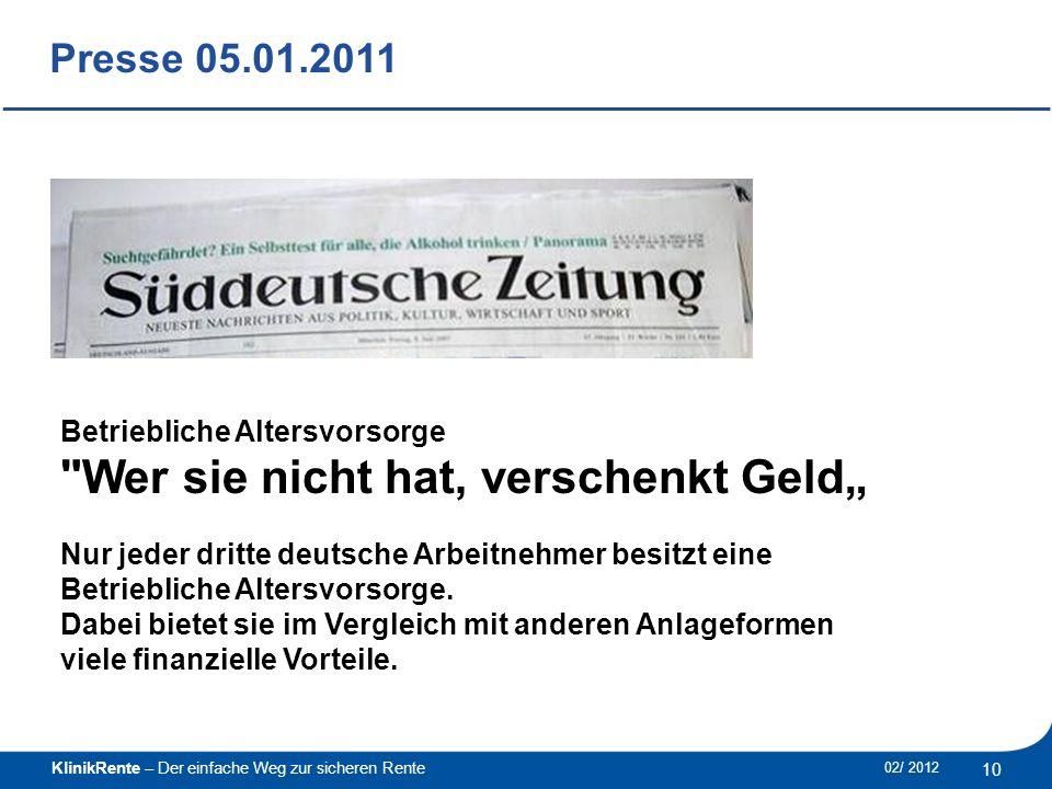 """________________________________________________________________________ KlinikRente – Der einfache Weg zur sicheren Rente 02/ 2012 10 Presse 05.01.2011 Betriebliche Altersvorsorge Wer sie nicht hat, verschenkt Geld"""" Nur jeder dritte deutsche Arbeitnehmer besitzt eine Betriebliche Altersvorsorge."""