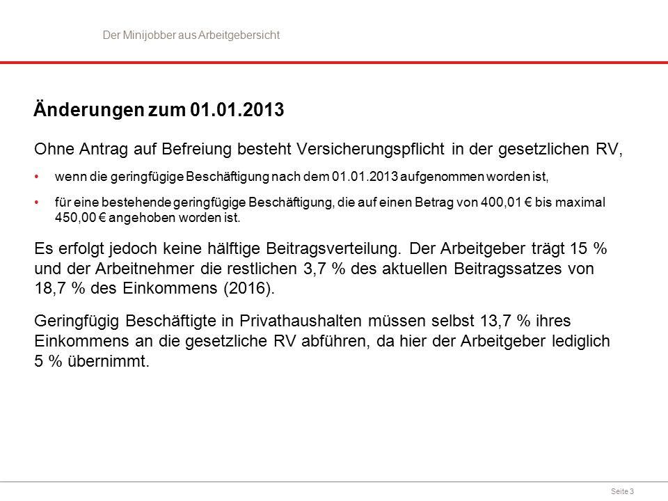 Seite 3 Änderungen zum 01.01.2013 Ohne Antrag auf Befreiung besteht Versicherungspflicht in der gesetzlichen RV, wenn die geringfügige Beschäftigung nach dem 01.01.2013 aufgenommen worden ist, für eine bestehende geringfügige Beschäftigung, die auf einen Betrag von 400,01 € bis maximal 450,00 € angehoben worden ist.