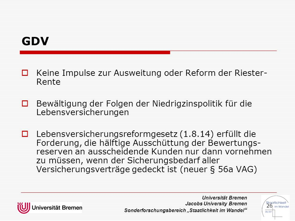 """Universität Bremen Jacobs University Bremen Sonderforschungsbereich """"Staatlichkeit im Wandel 26 GDV  Keine Impulse zur Ausweitung oder Reform der Riester- Rente  Bewältigung der Folgen der Niedrigzinspolitik für die Lebensversicherungen  Lebensversicherungsreformgesetz (1.8.14) erfüllt die Forderung, die hälftige Ausschüttung der Bewertungs- reserven an ausscheidende Kunden nur dann vornehmen zu müssen, wenn der Sicherungsbedarf aller Versicherungsverträge gedeckt ist (neuer § 56a VAG)"""