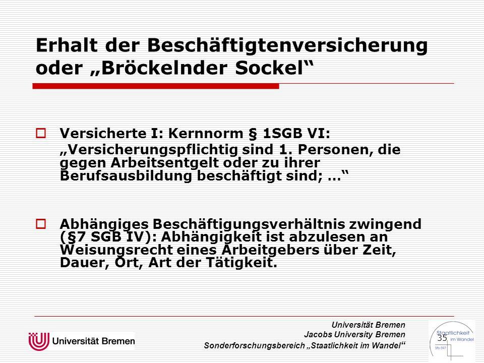 """Universität Bremen Jacobs University Bremen Sonderforschungsbereich """"Staatlichkeit im Wandel 35 Erhalt der Beschäftigtenversicherung oder """"Bröckelnder Sockel  Versicherte I: Kernnorm § 1SGB VI: """"Versicherungspflichtig sind 1."""