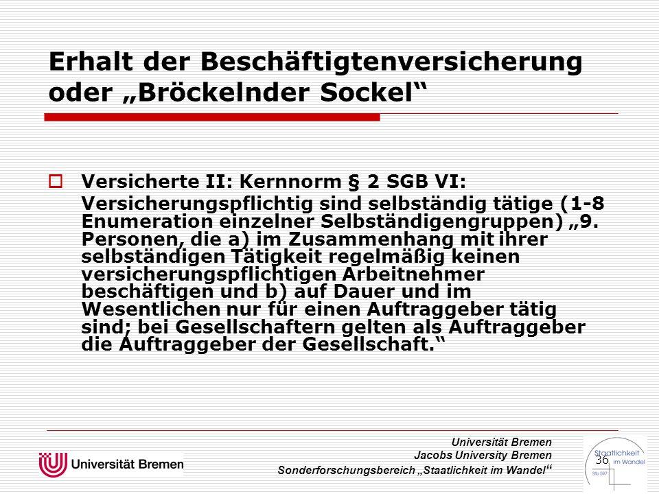 """Universität Bremen Jacobs University Bremen Sonderforschungsbereich """"Staatlichkeit im Wandel 36 Erhalt der Beschäftigtenversicherung oder """"Bröckelnder Sockel  Versicherte II: Kernnorm § 2 SGB VI: Versicherungspflichtig sind selbständig tätige (1-8 Enumeration einzelner Selbständigengruppen) """"9."""