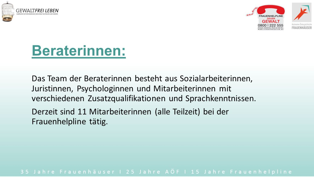 Die Frauenhelpline wurde 1998 vom Frauenministerium gegründet begann 1999 ihre Arbeit im Verein Autonome Österreichische Frauenhäuser (AÖF) ist die erste österreichweite und kostenlose Anlaufstelle für alle Fragen zu Gewalt an Frauen und Gewalt in der Familie ist an 365 Tagen im Jahr rund um die Uhr erreichbar wird zu 100% vom Bundesministerium für Bildung und Frauen finanziert