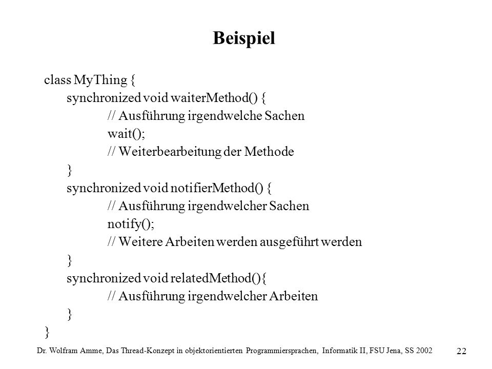 Dr. Wolfram Amme, Das Thread-Konzept in objektorientierten Programmiersprachen, Informatik II, FSU Jena, SS 2002 22 Beispiel class MyThing { synchroni