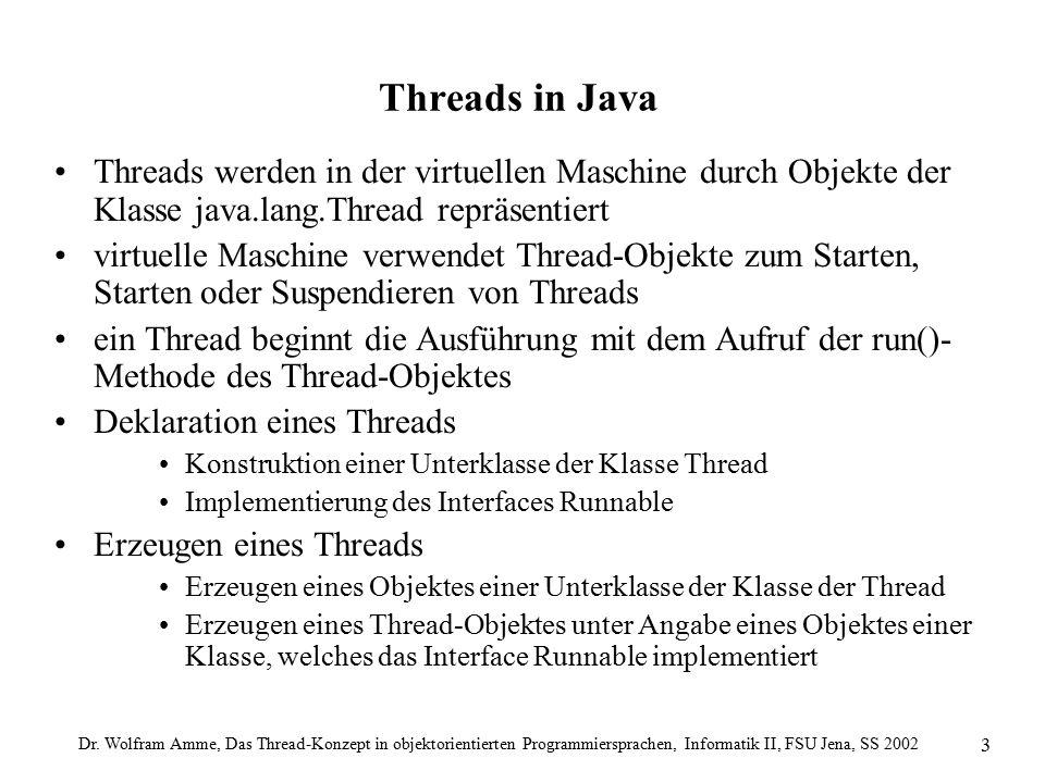 Dr. Wolfram Amme, Das Thread-Konzept in objektorientierten Programmiersprachen, Informatik II, FSU Jena, SS 2002 3 Threads in Java Threads werden in d