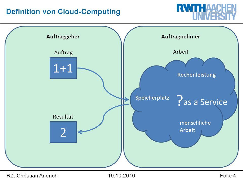 RZ: Christian AndrichFolie 419.10.2010 Auftragnehmer Auftraggeber Definition von Cloud-Computing 1+1 2 ? Auftrag Resultat Arbeit Speicherplatz Rechenl