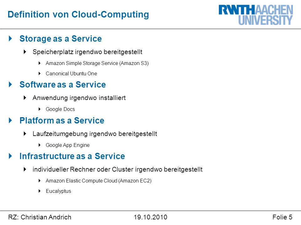 RZ: Christian AndrichFolie 519.10.2010  Storage as a Service  Speicherplatz irgendwo bereitgestellt  Amazon Simple Storage Service (Amazon S3)  Canonical Ubuntu One  Software as a Service  Anwendung irgendwo installiert  Google Docs  Platform as a Service  Laufzeitumgebung irgendwo bereitgestellt  Google App Engine  Infrastructure as a Service  individueller Rechner oder Cluster irgendwo bereitgestellt  Amazon Elastic Compute Cloud (Amazon EC2)  Eucalyptus Definition von Cloud-Computing