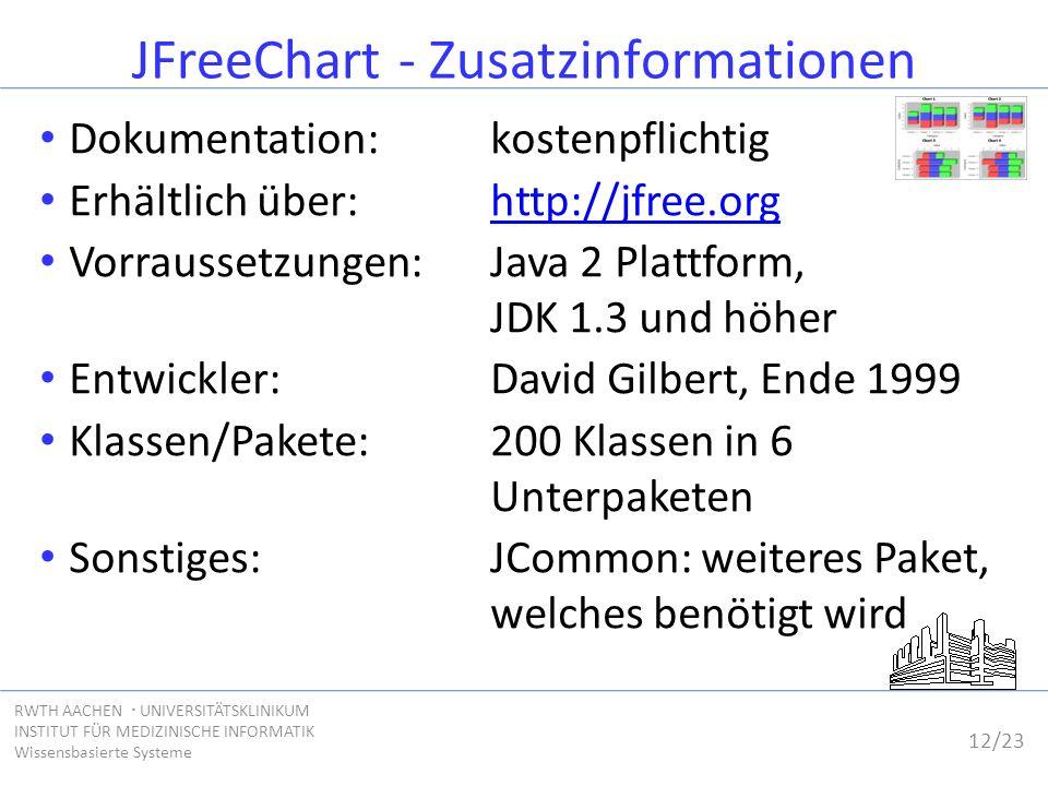 12/23 RWTH AACHEN  UNIVERSITÄTSKLINIKUM INSTITUT FÜR MEDIZINISCHE INFORMATIK Wissensbasierte Systeme JFreeChart - Zusatzinformationen Dokumentation: kostenpflichtig Erhältlich über: http://jfree.orghttp://jfree.org Vorraussetzungen: Java 2 Plattform, JDK 1.3 und höher Entwickler: David Gilbert, Ende 1999 Klassen/Pakete: 200 Klassen in 6 Unterpaketen Sonstiges: JCommon: weiteres Paket, welches benötigt wird