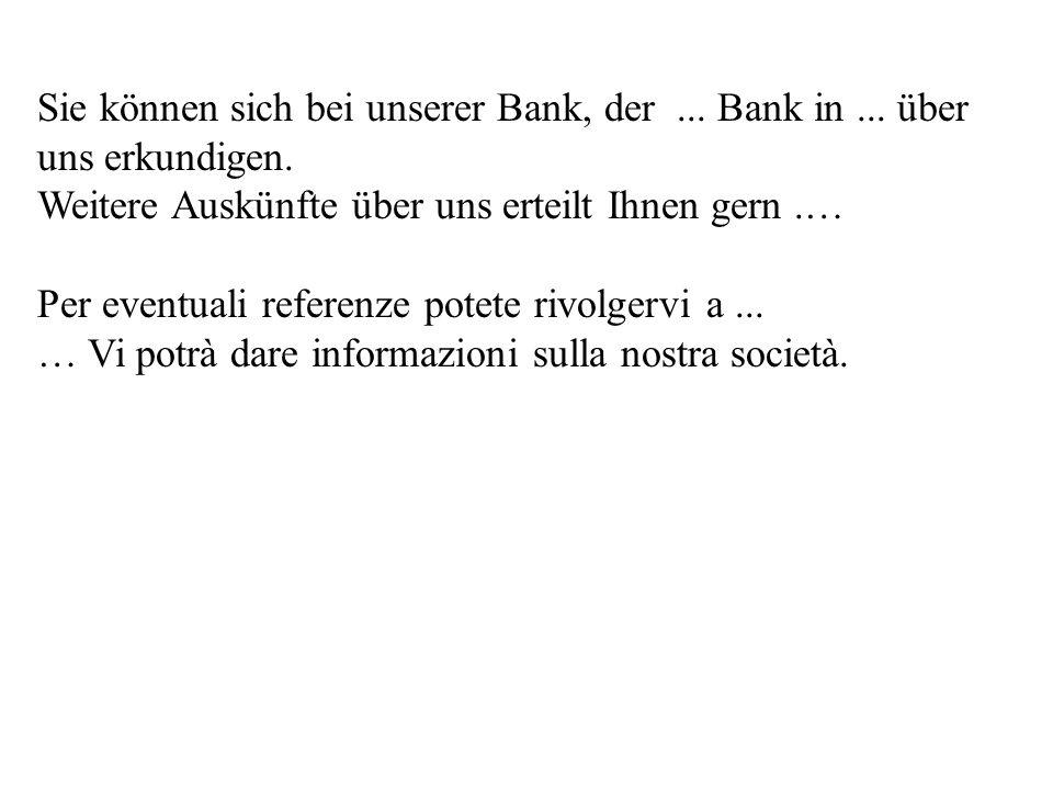 Sie können sich bei unserer Bank, der... Bank in... über uns erkundigen. Weitere Auskünfte über uns erteilt Ihnen gern.… Per eventuali referenze potet